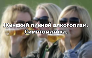 Симптоматика пивного алкоголизма у женщин